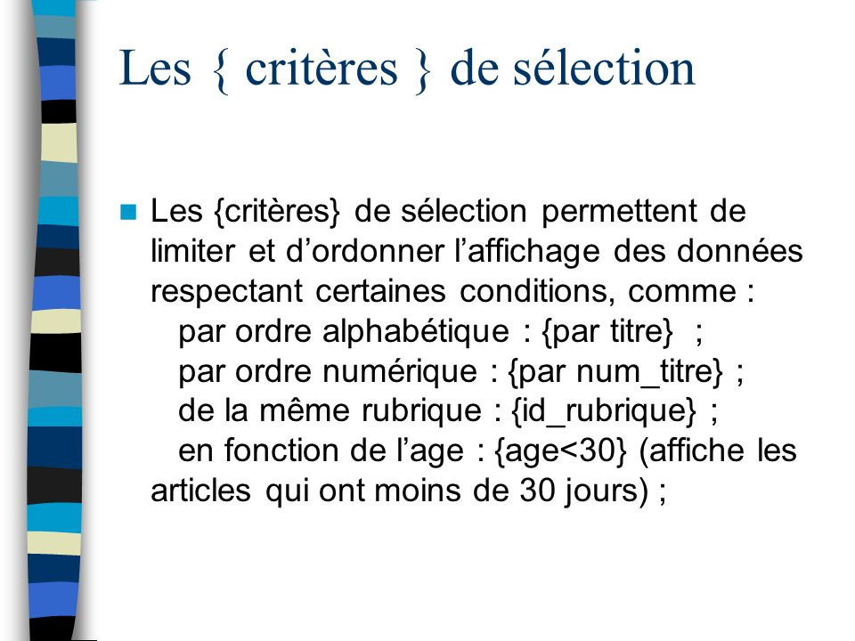 Les { critères } de sélection Les {critères} de sélection permettent de limiter et dordonner laffichage des données respectant certaines conditions, c