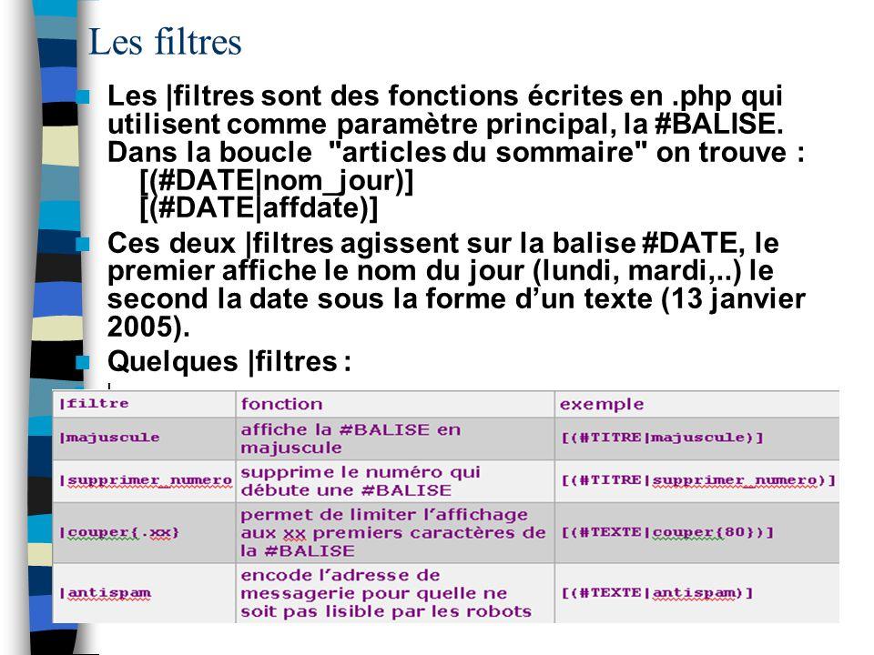 Les filtres Les |filtres sont des fonctions écrites en.php qui utilisent comme paramètre principal, la #BALISE. Dans la boucle