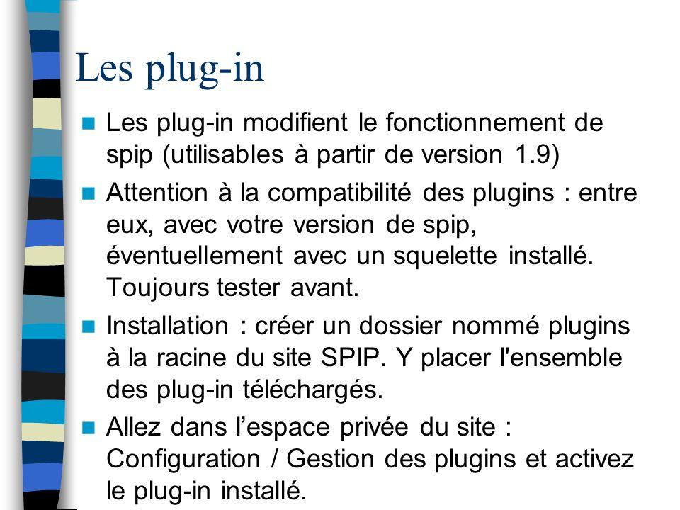Les plug-in Les plug-in modifient le fonctionnement de spip (utilisables à partir de version 1.9) Attention à la compatibilité des plugins : entre eux