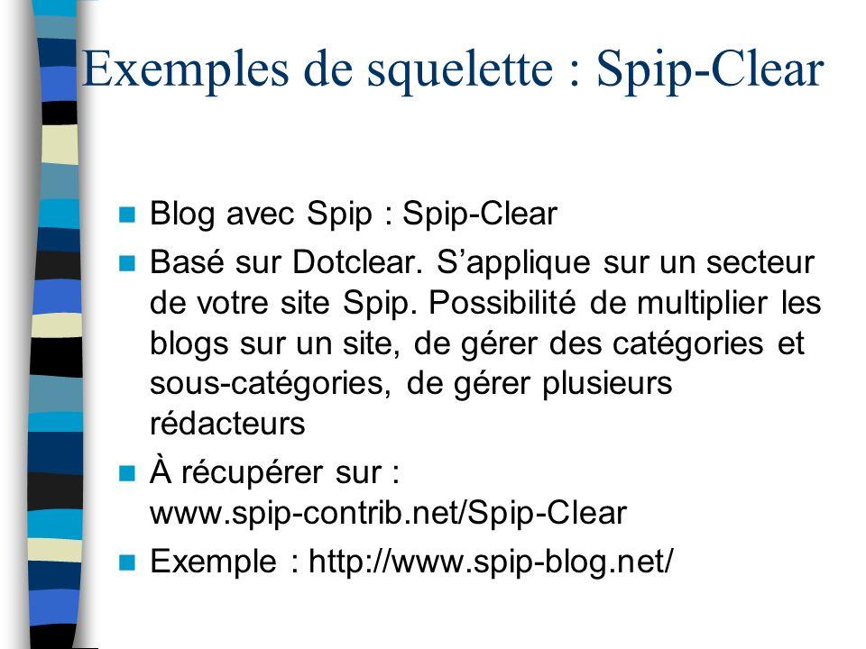Exemples de squelette : Spip-Clear Blog avec Spip : Spip-Clear Basé sur Dotclear. Sapplique sur un secteur de votre site Spip. Possibilité de multipli