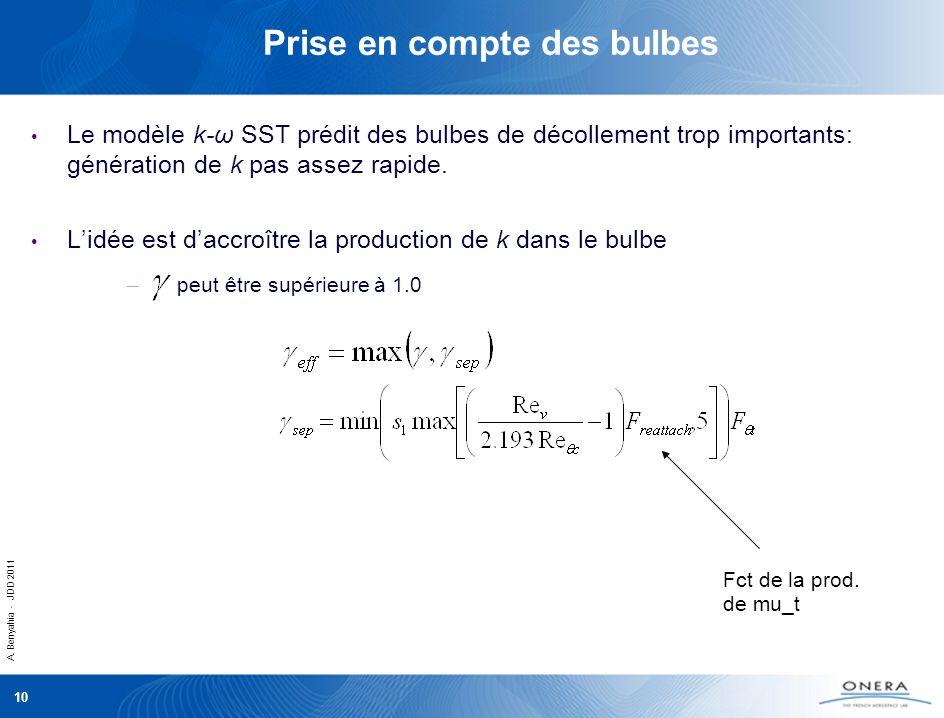 A. Benyahia - JDD 2011 10 Prise en compte des bulbes Le modèle k-ω SST prédit des bulbes de décollement trop importants: génération de k pas assez rap