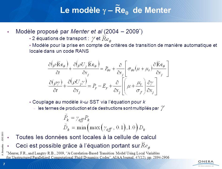 A. Benyahia - JDD 2011 7 Le modèle – Re de Menter Modèle proposé par Menter et al (2004 – 2009 * ) 2 équations de transport : et Modèle pour la prise