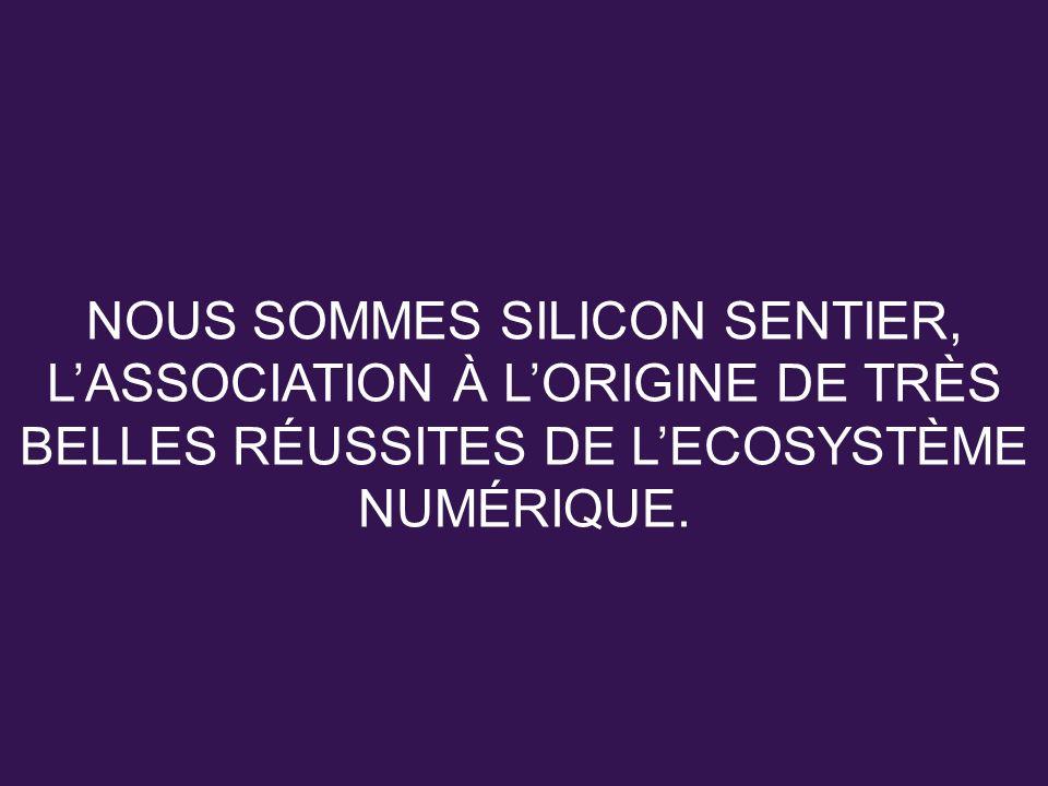 NOUS SOMMES SILICON SENTIER, LASSOCIATION À LORIGINE DE TRÈS BELLES RÉUSSITES DE LECOSYSTÈME NUMÉRIQUE.