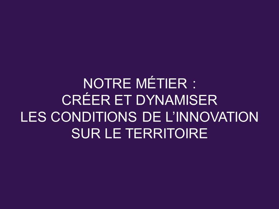NOTRE MÉTIER : CRÉER ET DYNAMISER LES CONDITIONS DE LINNOVATION SUR LE TERRITOIRE