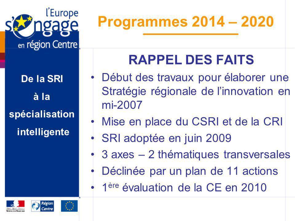 De la SRI à la spécialisation intelligente Programmes 2014 – 2020 RAPPEL DES FAITS Détection du concept de « smart specialization » en septembre 2010 Organisation des 2 missions en région Flandre (Belgique) Référencement de la région Centre sur la plateforme S3 Propositions de la CE le 6 oct.
