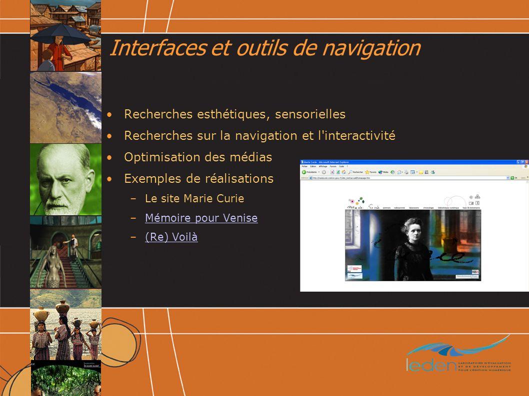 Interfaces et outils de navigation Recherches esthétiques, sensorielles Recherches sur la navigation et l interactivité Optimisation des médias Exemples de réalisations –Le site Marie Curie –Mémoire pour VeniseMémoire pour Venise –(Re) Voilà(Re) Voilà
