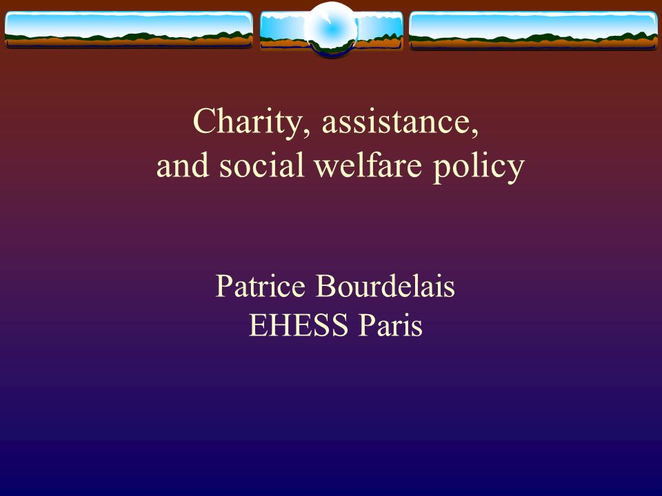 Charity, assistance, and social welfare policy Patrice Bourdelais EHESS Paris