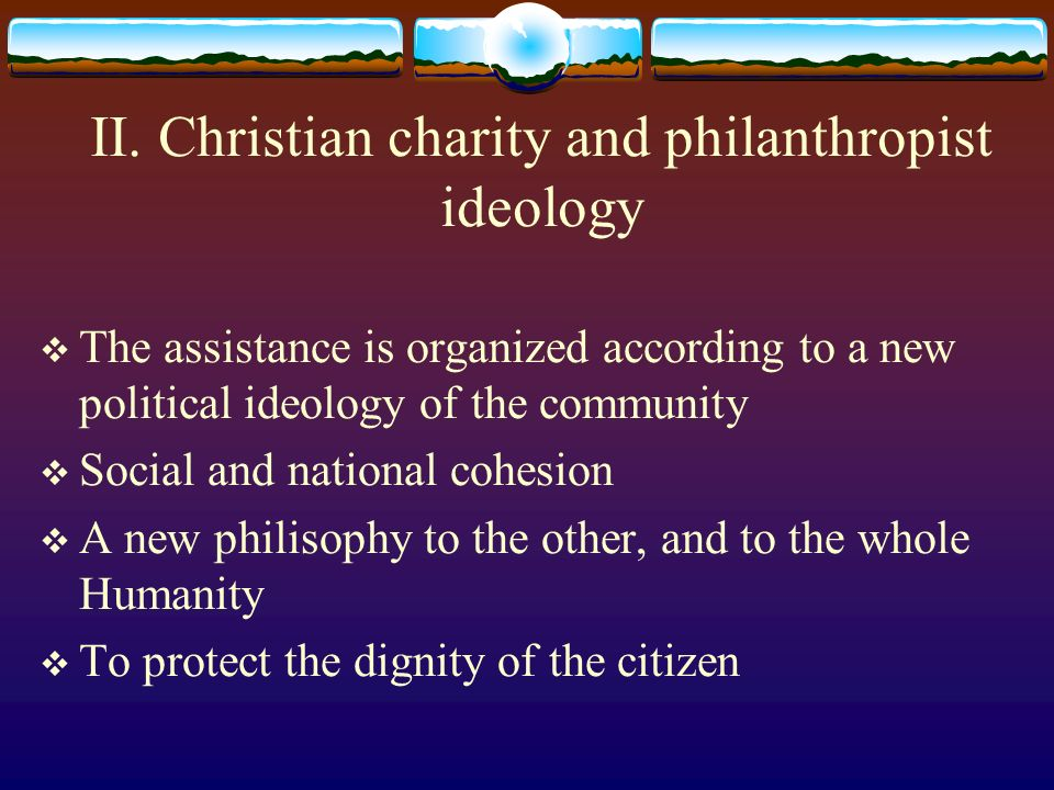 II. Christian charity and philanthropist ideology The assistance is organized according to a new political ideology of the community Social and nation