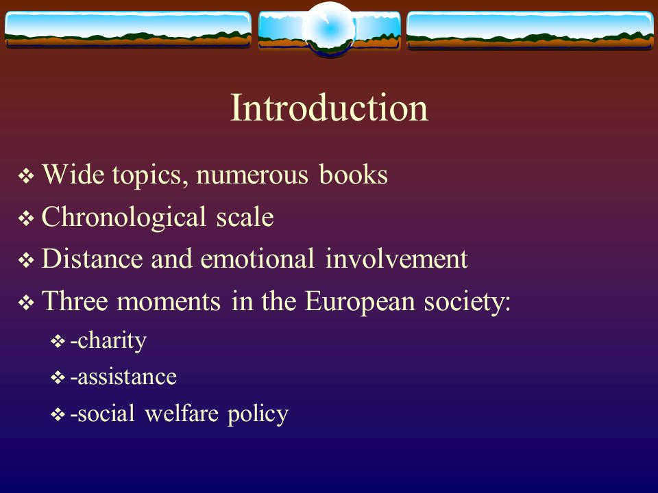 Introduction Wide topics, numerous books Chronological scale Distance and emotional involvement Three moments in the European society: -charity -assistance -social welfare policy