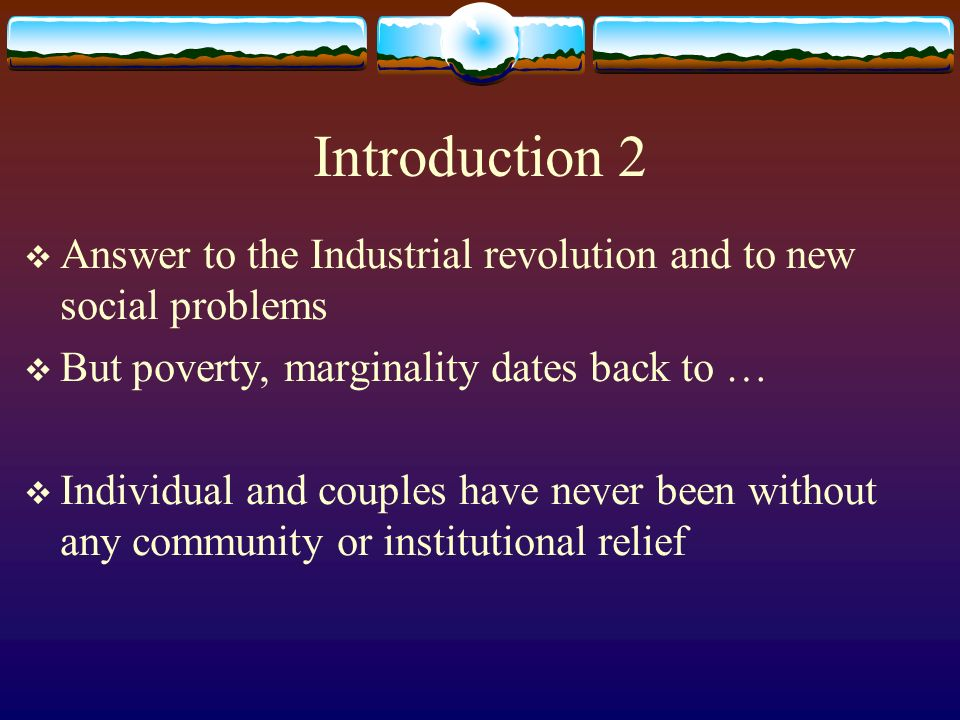 Introduction 2 Answer to the Industrial revolution and to new social problems But poverty, marginality dates back to … Individual and couples have never been without any community or institutional relief