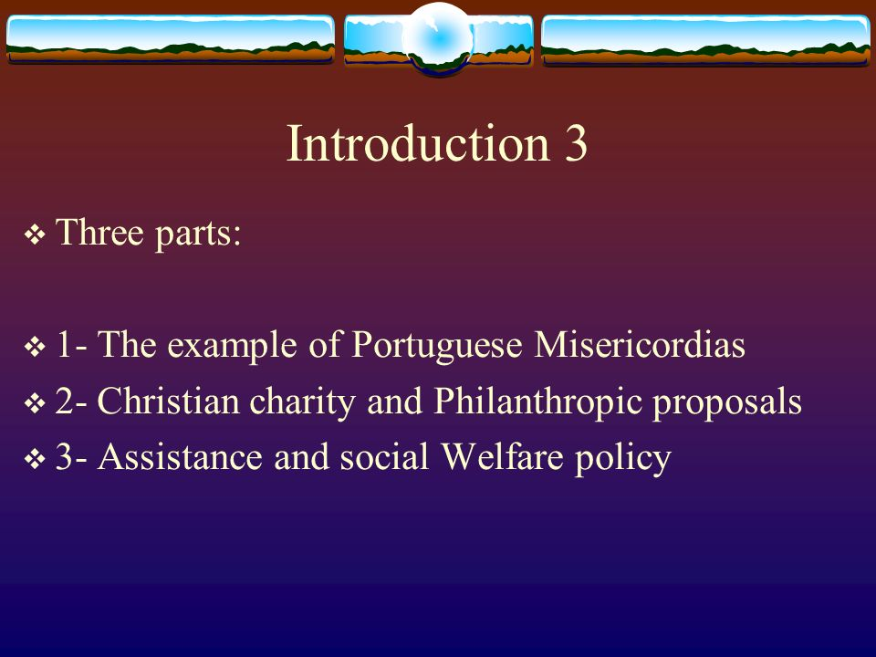 Introduction 3 Three parts: 1- The example of Portuguese Misericordias 2- Christian charity and Philanthropic proposals 3- Assistance and social Welfare policy