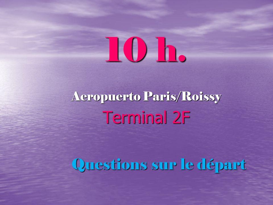 10 h. 10 h. Aeropuerto Paris/Roissy Terminal 2F Terminal 2F Questions sur le départ
