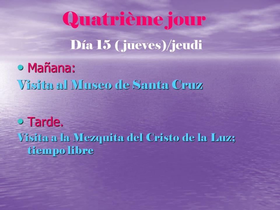 Quatrième jour Día 15 ( jueves)/jeudi Mañana: Mañana: Visita al Museo de Santa Cruz Tarde. Tarde. Visita a la Mezquita del Cristo de la Luz; tiempo li