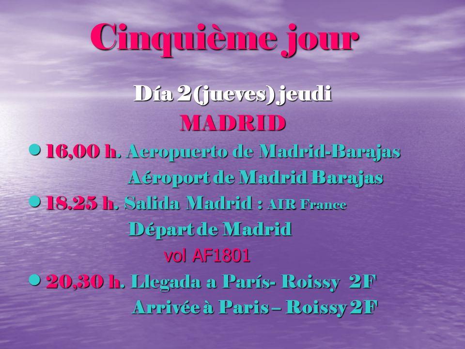 Cinquième jour Cinquième jour Día 2(jueves) jeudi MADRID 16,00 h. Aeropuerto de Madrid-Barajas 16,00 h. Aeropuerto de Madrid-Barajas Aéroport de Madri
