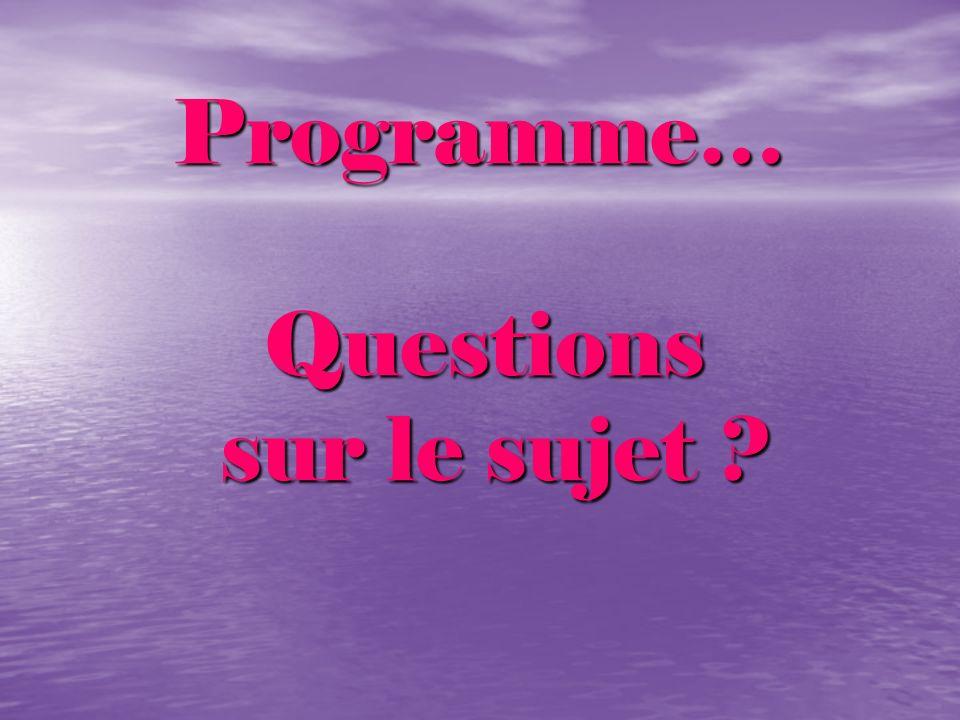 Programme… Programme… Questions Questions sur le sujet ? sur le sujet ?