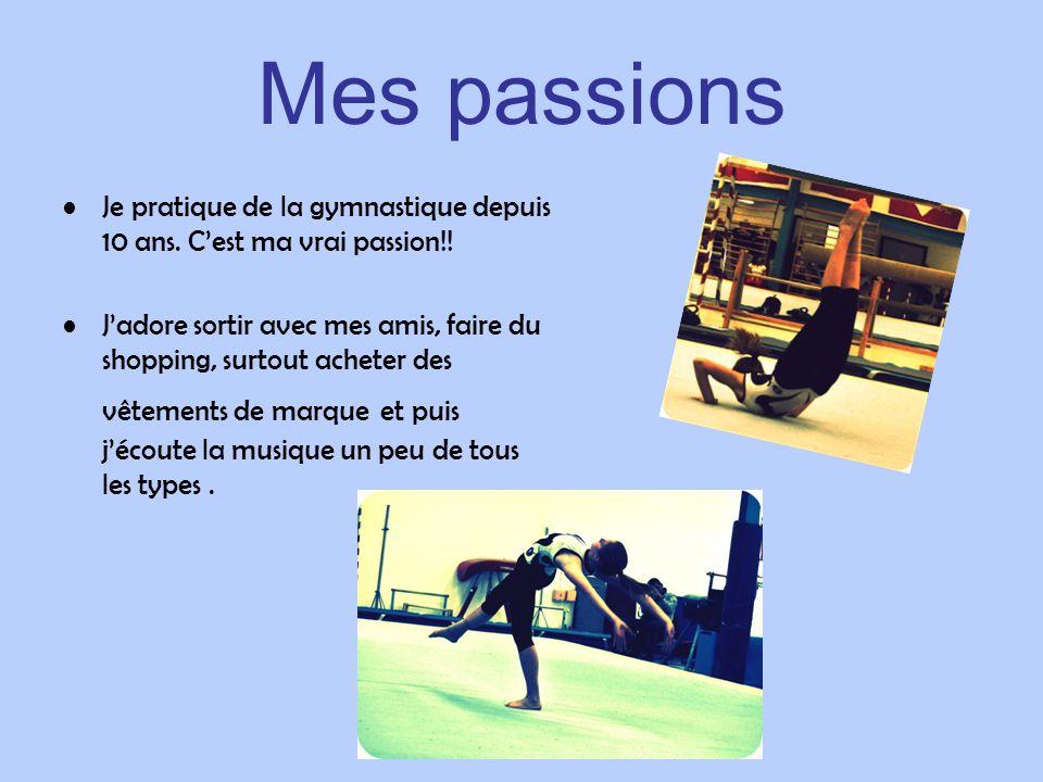 Mes passions Je pratique de la gymnastique depuis 10 ans. Cest ma vrai passion!! Jadore sortir avec mes amis, faire du shopping, surtout acheter des v