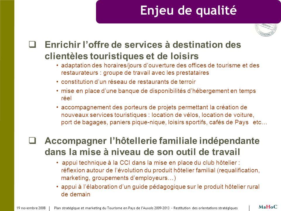 19 novembre 2008 Plan stratégique et marketing du Tourisme en Pays de lAuxois 2009-2013 – Restitution des orientations stratégiques Enjeu de qualité E