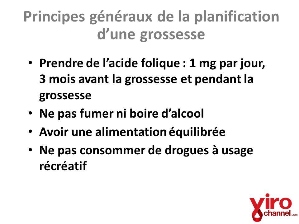 Principes généraux de la planification dune grossesse Prendre de lacide folique : 1 mg par jour, 3 mois avant la grossesse et pendant la grossesse Ne