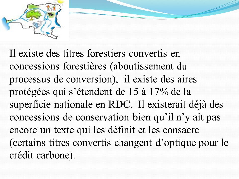 Il existe des titres forestiers convertis en concessions forestières (aboutissement du processus de conversion), il existe des aires protégées qui sétendent de 15 à 17% de la superficie nationale en RDC.