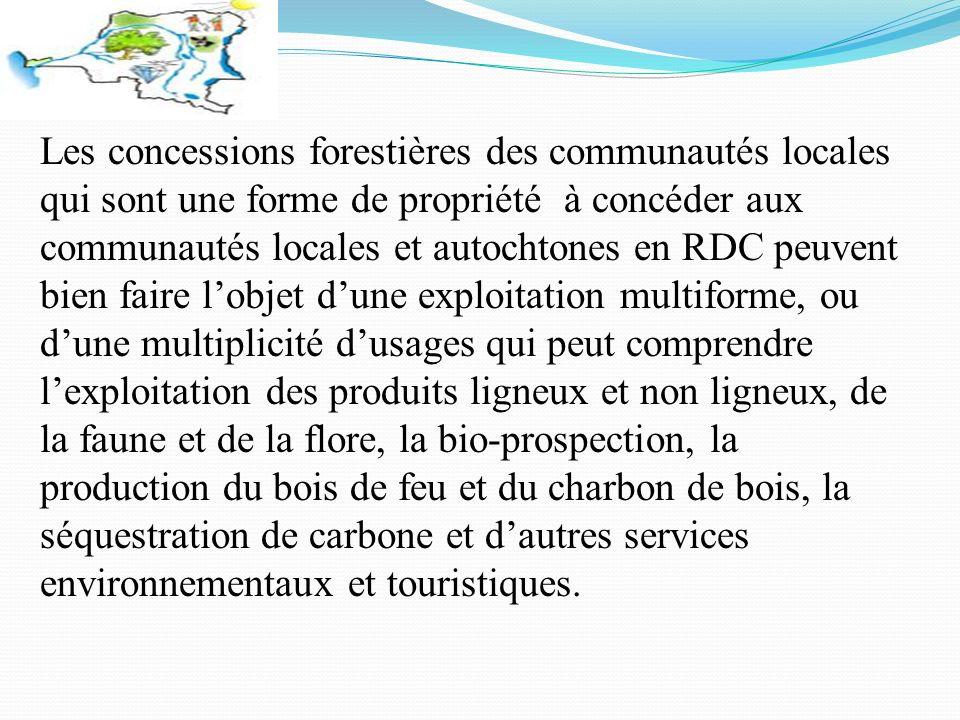 Les concessions forestières des communautés locales qui sont une forme de propriété à concéder aux communautés locales et autochtones en RDC peuvent bien faire lobjet dune exploitation multiforme, ou dune multiplicité dusages qui peut comprendre lexploitation des produits ligneux et non ligneux, de la faune et de la flore, la bio-prospection, la production du bois de feu et du charbon de bois, la séquestration de carbone et dautres services environnementaux et touristiques.