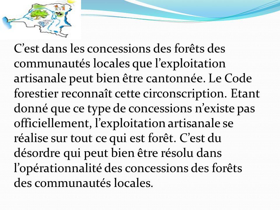 Cest dans les concessions des forêts des communautés locales que lexploitation artisanale peut bien être cantonnée.