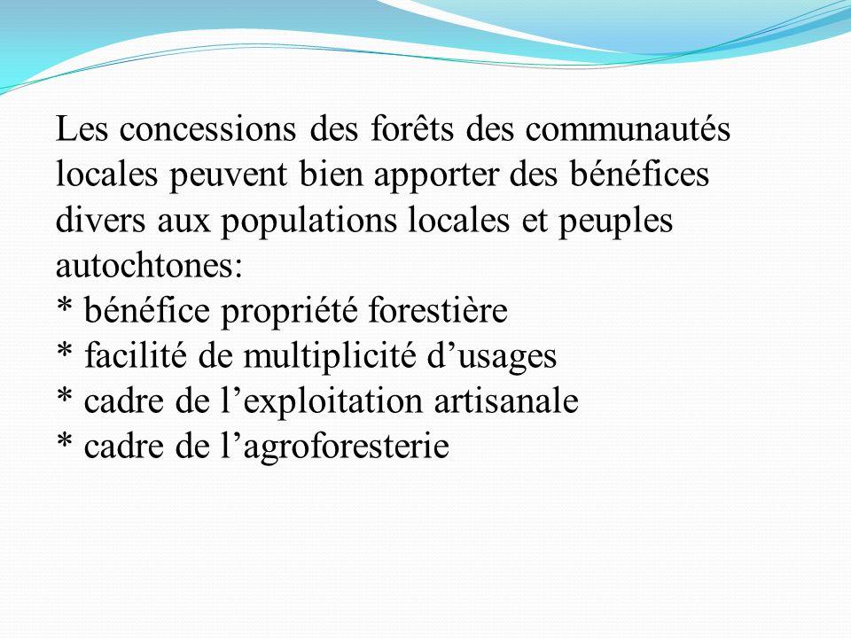 Les concessions des forêts des communautés locales peuvent bien apporter des bénéfices divers aux populations locales et peuples autochtones: * bénéfice propriété forestière * facilité de multiplicité dusages * cadre de lexploitation artisanale * cadre de lagroforesterie