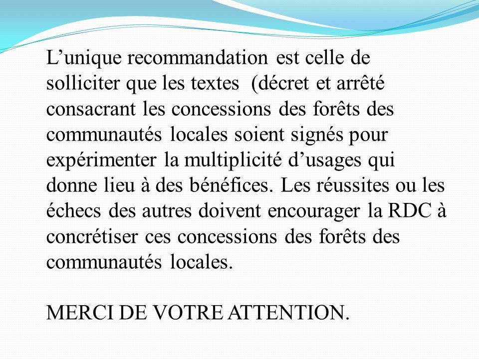 Lunique recommandation est celle de solliciter que les textes (décret et arrêté consacrant les concessions des forêts des communautés locales soient signés pour expérimenter la multiplicité dusages qui donne lieu à des bénéfices.