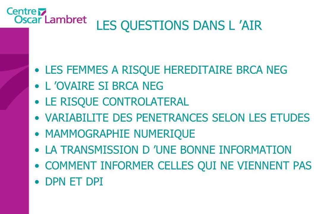 LES QUESTIONS DANS L AIR LES FEMMES A RISQUE HEREDITAIRE BRCA NEG L OVAIRE SI BRCA NEG LE RISQUE CONTROLATERAL VARIABILITE DES PENETRANCES SELON LES E