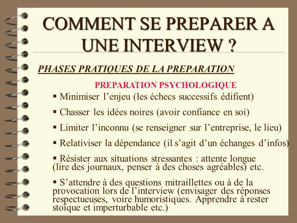 COMMENT SE PREPARER A UNE INTERVIEW ? PHASES PRATIQUES DE LA PREPARATION PREPARATION PSYCHOLOGIQUE Minimiser lenjeu (les échecs successifs édifient) C