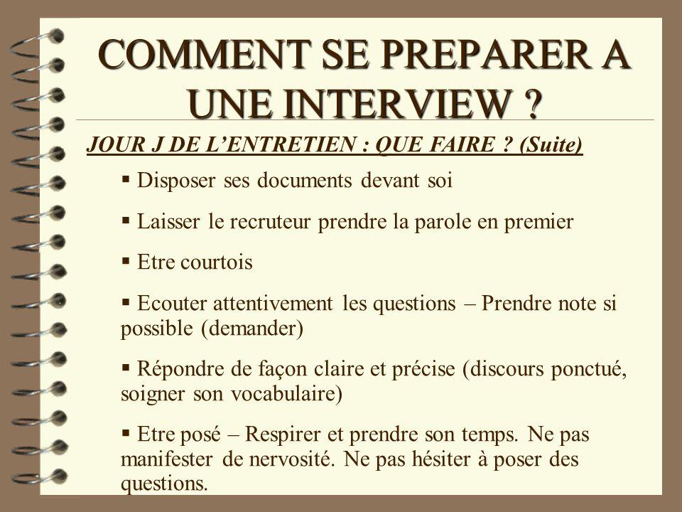 COMMENT SE PREPARER A UNE INTERVIEW ? JOUR J DE LENTRETIEN : QUE FAIRE ? (Suite) Disposer ses documents devant soi Laisser le recruteur prendre la par