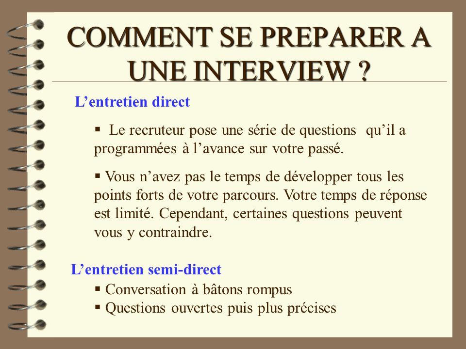 COMMENT SE PREPARER A UNE INTERVIEW ? Lentretien direct Le recruteur pose une série de questions quil a programmées à lavance sur votre passé. Vous na