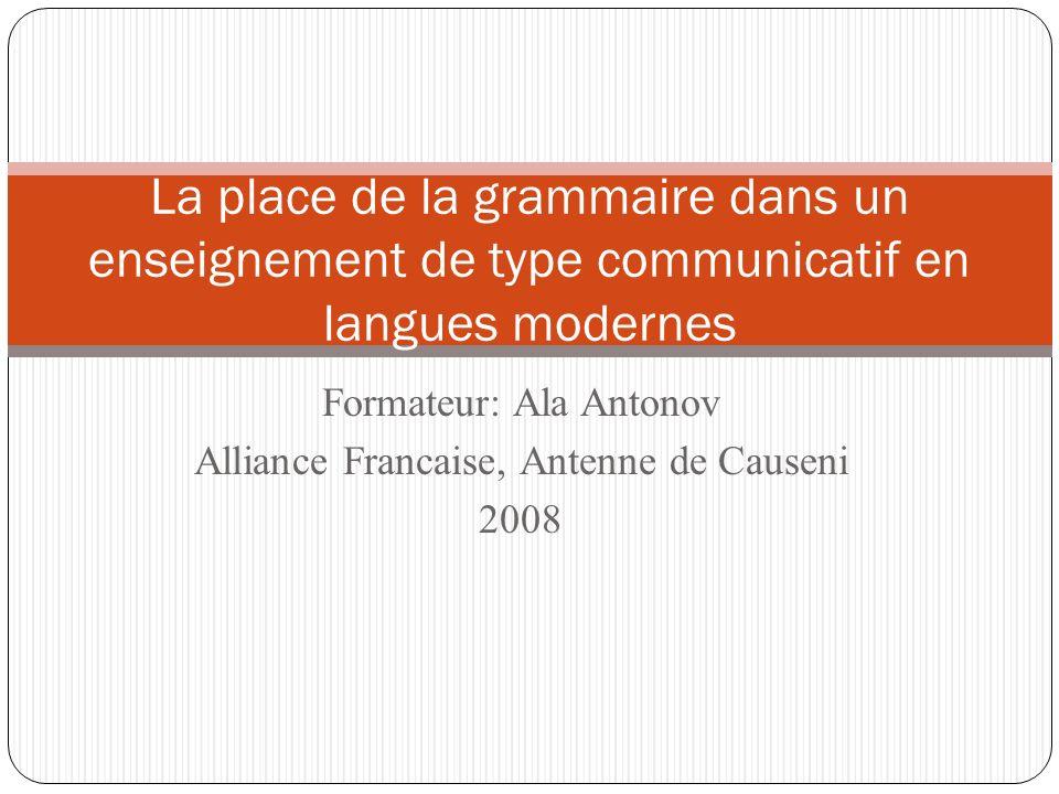 Formateur: Ala Antonov Alliance Francaise, Antenne de Causeni 2008 La place de la grammaire dans un enseignement de type communicatif en langues moder