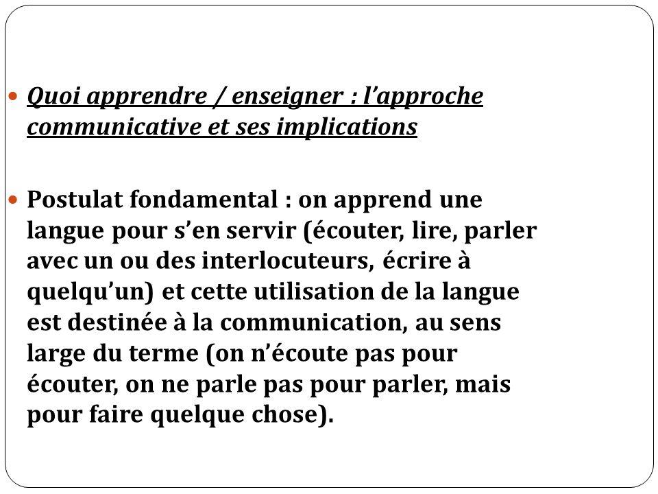 Quoi apprendre / enseigner : lapproche communicative et ses implications Postulat fondamental : on apprend une langue pour sen servir (écouter, lire,