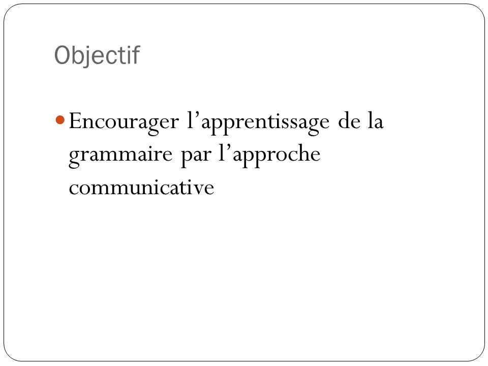 Objectif Encourager lapprentissage de la grammaire par lapproche communicative