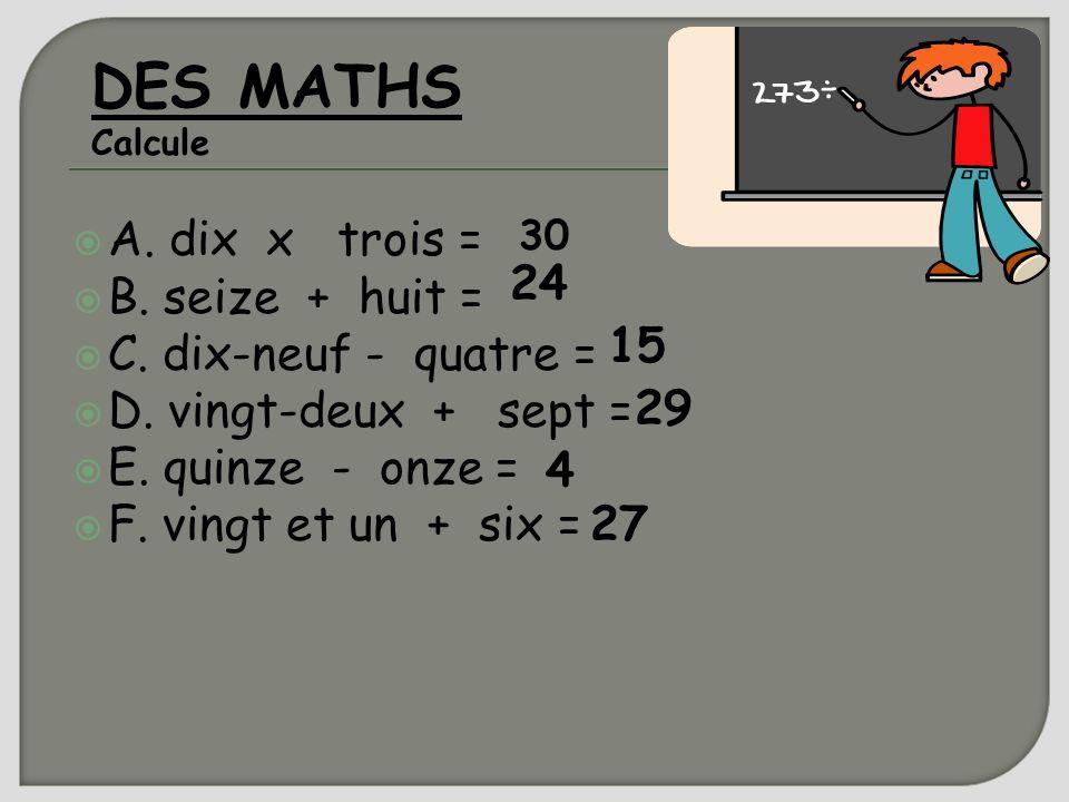 A. dix x trois = B. seize + huit = C. dix-neuf - quatre = D. vingt-deux + sept = E. quinze - onze = F. vingt et un + six = DES MATHS Calcule 30 24 15
