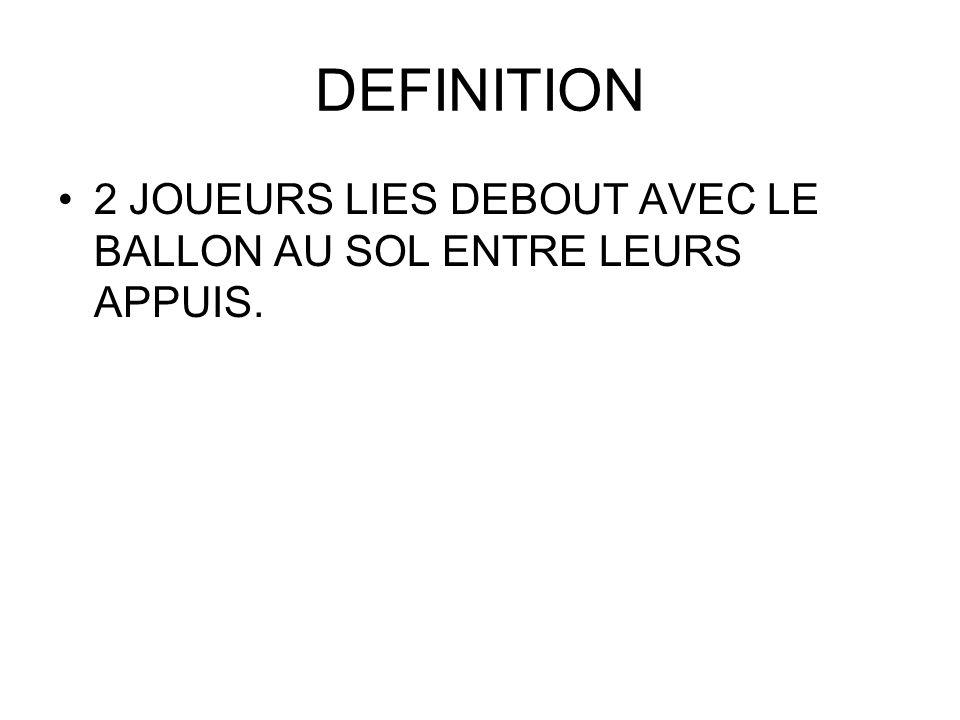 DEFINITION 2 JOUEURS LIES DEBOUT AVEC LE BALLON AU SOL ENTRE LEURS APPUIS.