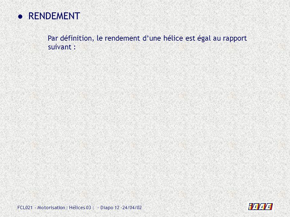 FCL021 - Motorisation : Hélices 03 : - Diapo 12 -24/04/02 RENDEMENT Par définition, le rendement dune hélice est égal au rapport suivant :