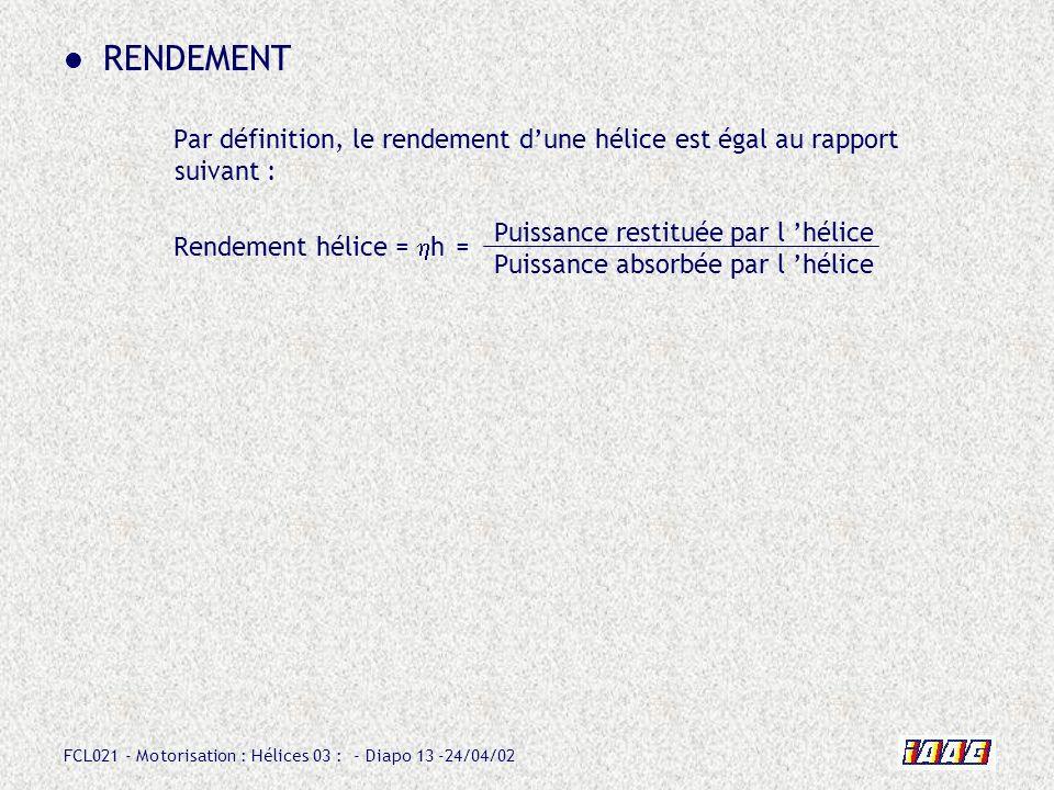 FCL021 - Motorisation : Hélices 03 : - Diapo 13 -24/04/02 RENDEMENT Par définition, le rendement dune hélice est égal au rapport suivant : Rendement h