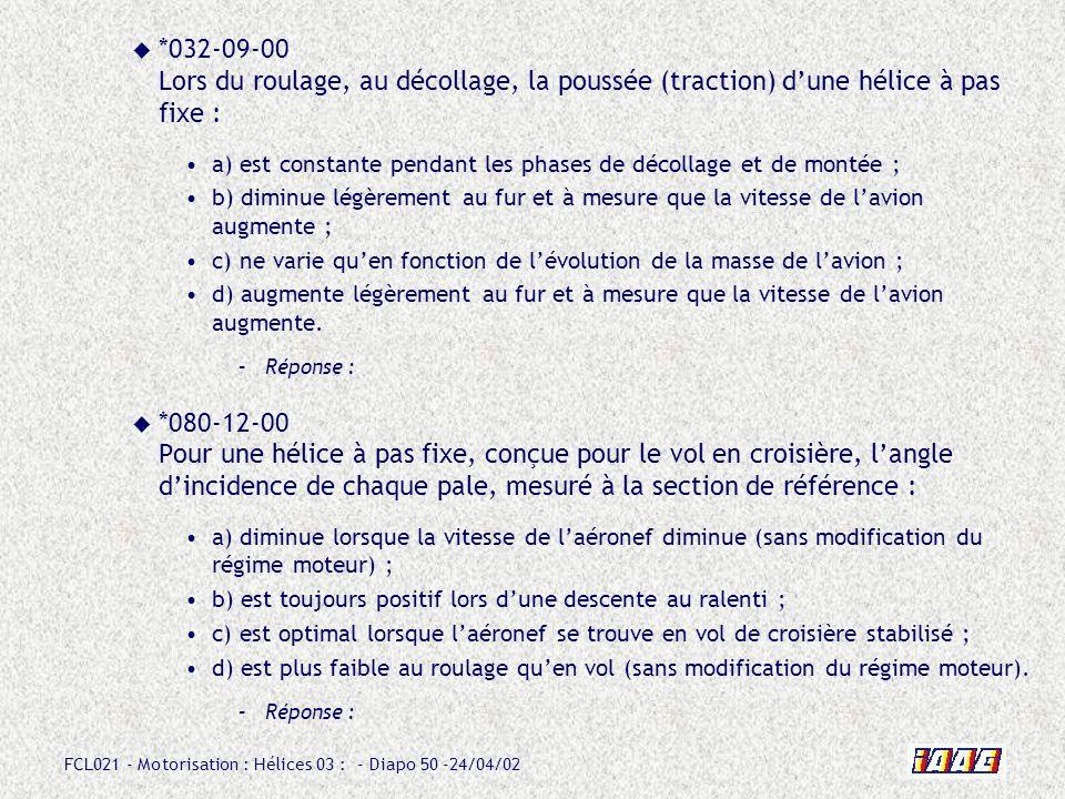 FCL021 - Motorisation : Hélices 03 : - Diapo 50 -24/04/02 *032-09-00 Lors du roulage, au décollage, la poussée (traction) dune hélice à pas fixe : a)