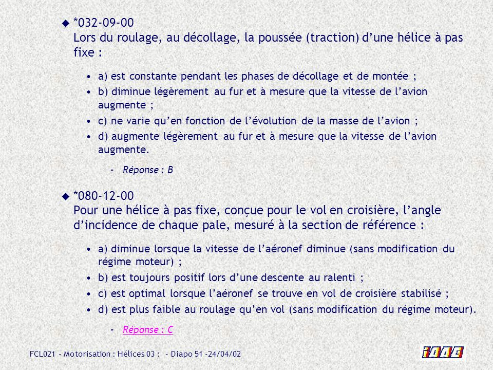 FCL021 - Motorisation : Hélices 03 : - Diapo 51 -24/04/02 *032-09-00 Lors du roulage, au décollage, la poussée (traction) dune hélice à pas fixe : a)