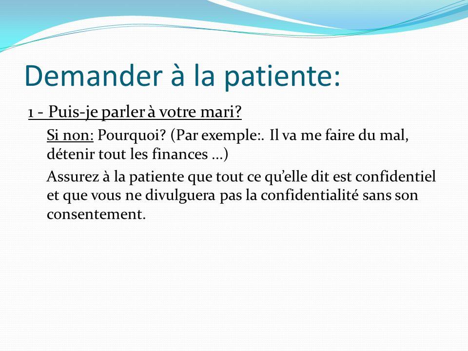Demander à la patiente: 1 - Puis-je parler à votre mari? Si non: Pourquoi? (Par exemple:. Il va me faire du mal, détenir tout les finances...) Assurez