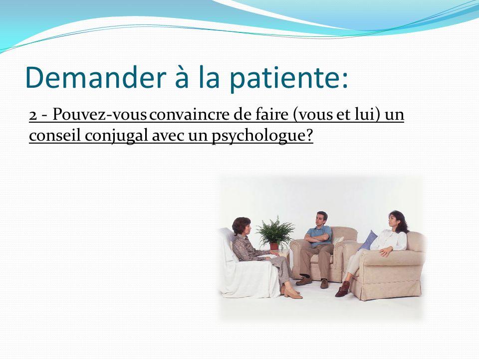 Demander à la patiente: 2 - Pouvez-vous convaincre de faire (vous et lui) un conseil conjugal avec un psychologue?