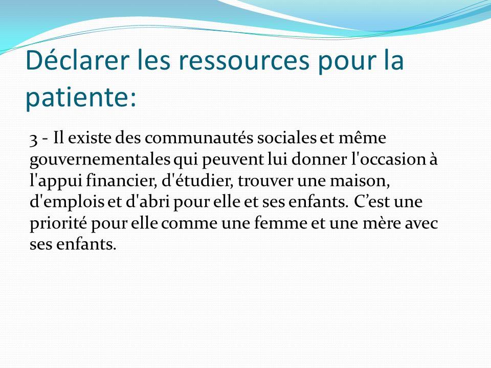 Déclarer les ressources pour la patiente: 3 - Il existe des communautés sociales et même gouvernementales qui peuvent lui donner l'occasion à l'appui
