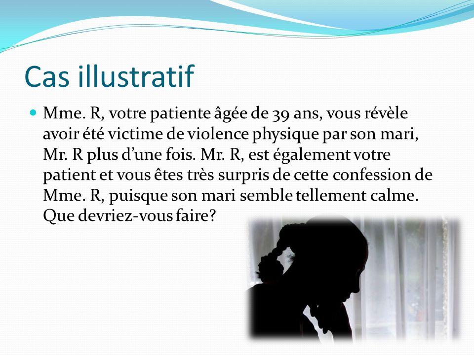 Mme. R, votre patiente âgée de 39 ans, vous révèle avoir été victime de violence physique par son mari, Mr. R plus dune fois. Mr. R, est également vot