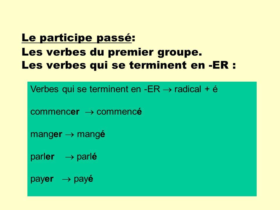 Le participe passé: Les verbes du premier groupe. Les verbes qui se terminent en -ER : Verbes qui se terminent en -ER radical + é commencer commencé m