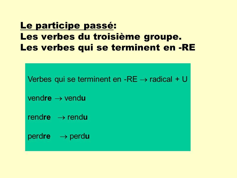 Le participe passé: Les verbes du troisième groupe. Les verbes qui se terminent en -RE Verbes qui se terminent en -RE radical + U vendre vendu rendre