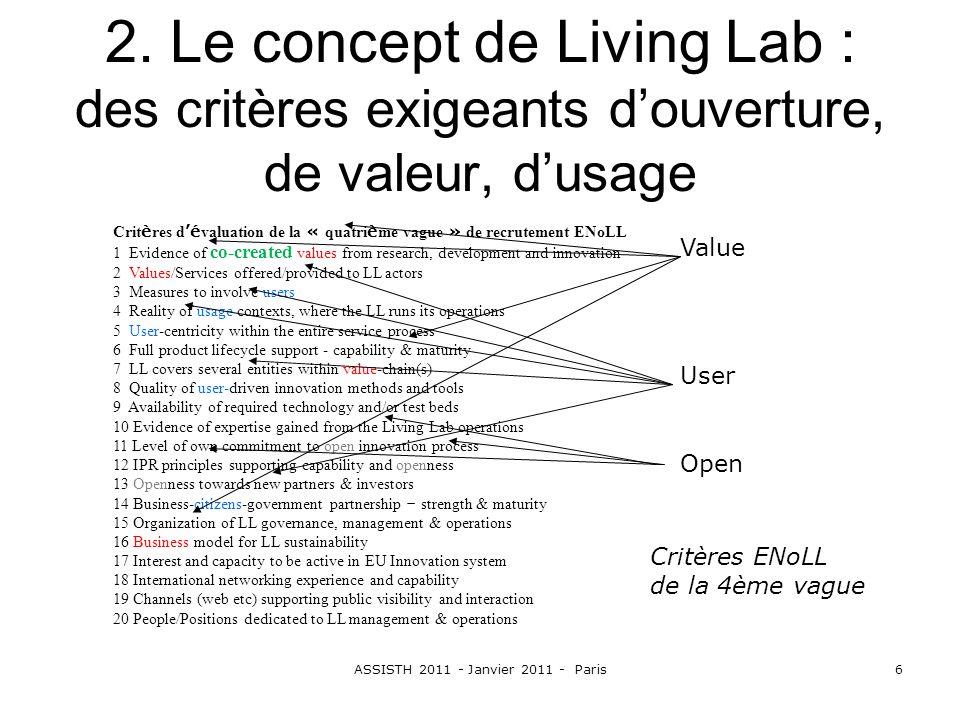 ASSISTH 2011 - Janvier 2011 - Paris6 2. Le concept de Living Lab : des critères exigeants douverture, de valeur, dusage Crit è res d é valuation de la
