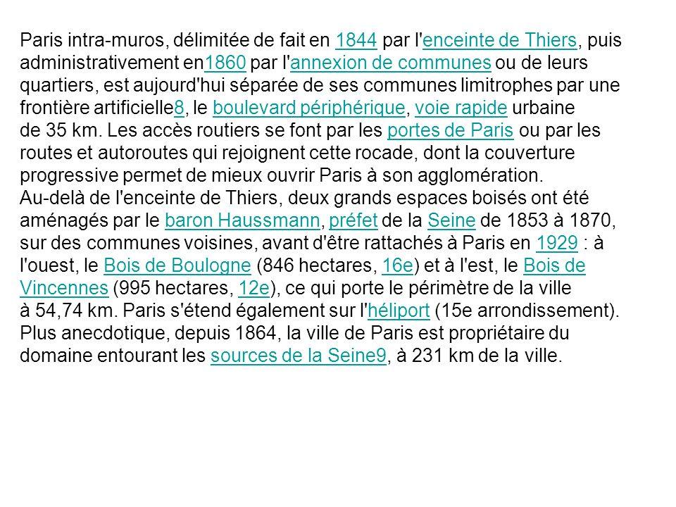 Paris intra-muros, délimitée de fait en 1844 par l'enceinte de Thiers, puis administrativement en1860 par l'annexion de communes ou de leurs quartiers