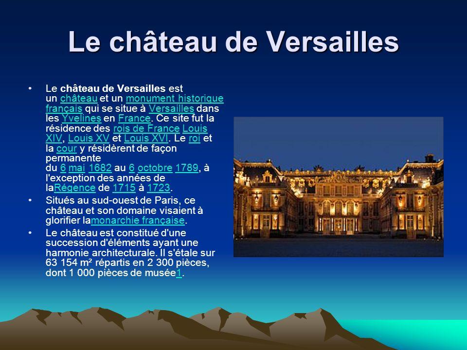 Le château de Versailles Le château de Versailles est un château et un monument historique français qui se situe à Versailles dans les Yvelines en Fra