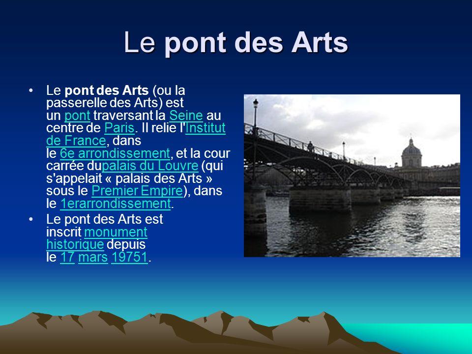 Le pont des Arts Le pont des Arts (ou la passerelle des Arts) est un pont traversant la Seine au centre de Paris. Il relie l'Institut de France, dans